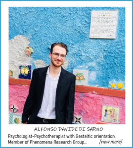 ALFONSO DAVIDE DI SARNO - Psychologist-Psychotherapist with Gestaltic orientation. Member of Phenomena Research Group. Qualified to practice the profession by the Order of Psychologists of Campania, n.6806. Expert in the treatment of mental illness in childhood and adolescence, learning processes and psychotraumatology. Since 2014 he has been part of the clinical team at the Ism stp Mental Health Center in Torre Annunziata (Na). Researcher at Phenomena Research Group.